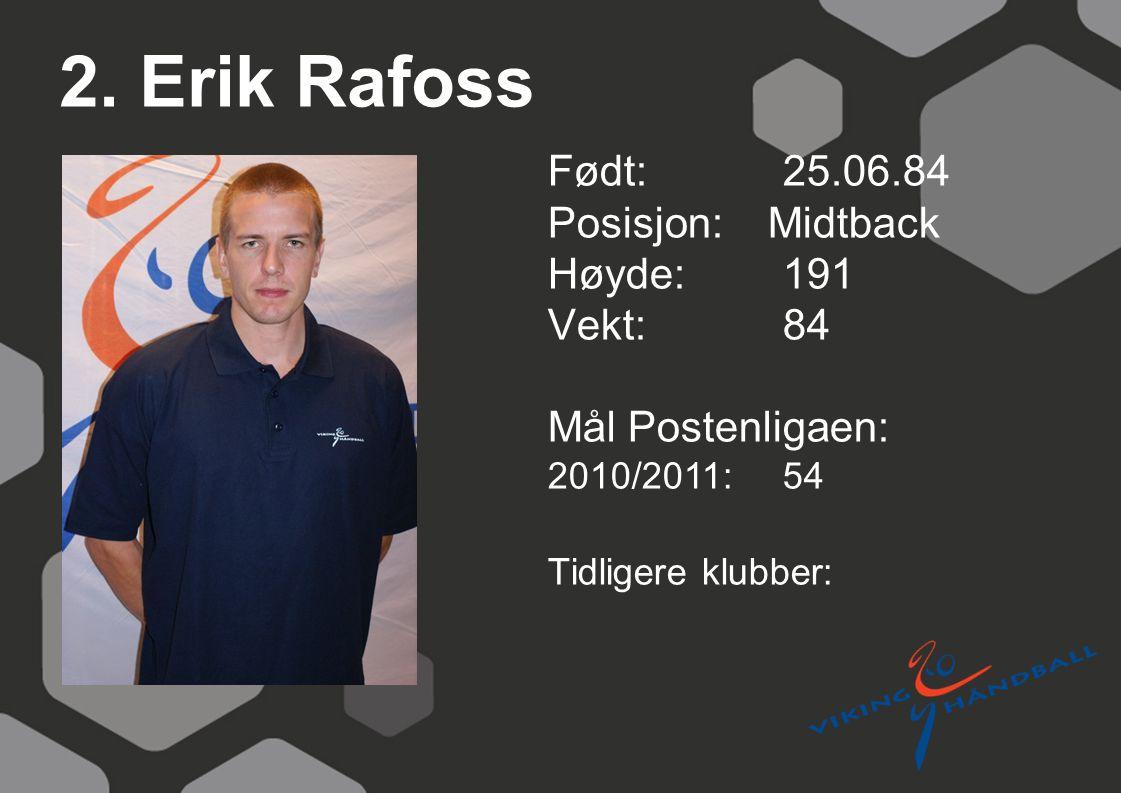 2. Erik Rafoss Født: 25.06.84 Posisjon: Midtback Høyde:191 Vekt:84 Mål Postenligaen: 2010/2011: 54 Tidligere klubber: