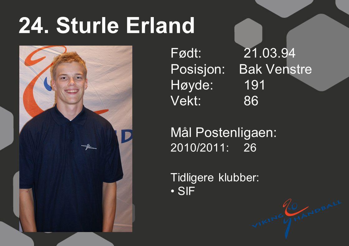 24. Sturle Erland Født: 21.03.94 Posisjon: Bak Venstre Høyde:191 Vekt:86 Mål Postenligaen: 2010/2011: 26 Tidligere klubber: SIF