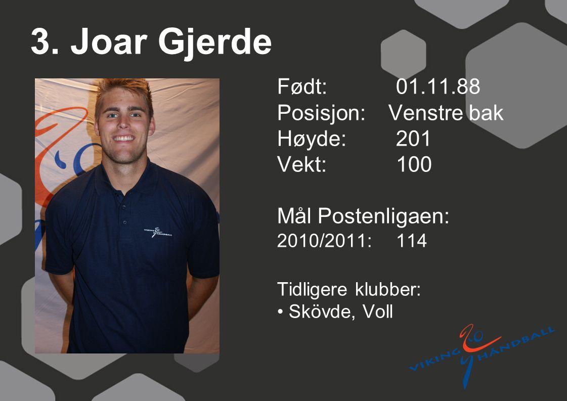 3. Joar Gjerde Født: 01.11.88 Posisjon: Venstre bak Høyde:201 Vekt:100 Mål Postenligaen: 2010/2011: 114 Tidligere klubber: Skövde, Voll