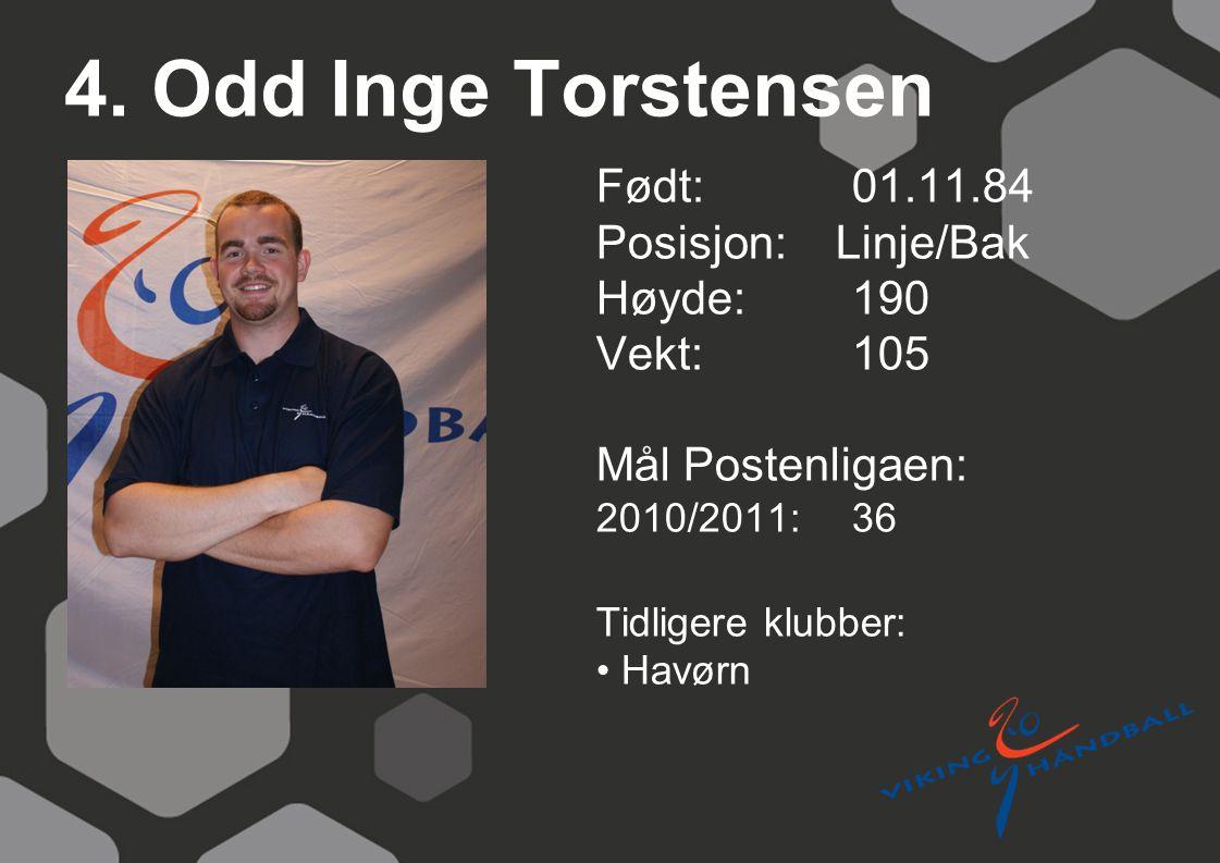 4. Odd Inge Torstensen Født: 01.11.84 Posisjon: Linje/Bak Høyde:190 Vekt:105 Mål Postenligaen: 2010/2011: 36 Tidligere klubber: Havørn