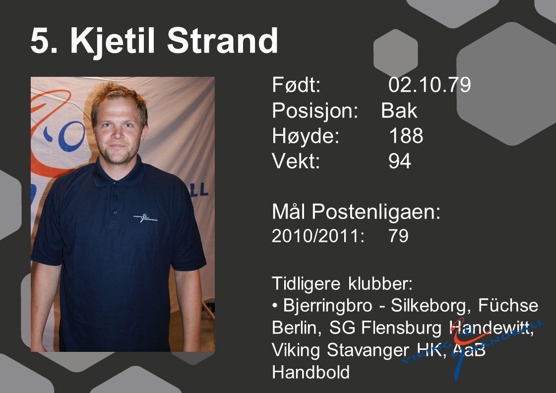 5. Kjetil Strand Født: 02.10.79 Posisjon: Bak Høyde:188 Vekt:94 Mål Postenligaen: 2010/2011: 79 Tidligere klubber: Bjerringbro - Silkeborg, Füchse Ber