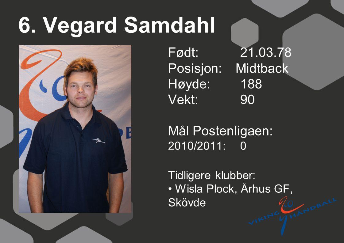 6. Vegard Samdahl Født: 21.03.78 Posisjon: Midtback Høyde:188 Vekt:90 Mål Postenligaen: 2010/2011: 0 Tidligere klubber: Wisla Plock, Århus GF, Skövde