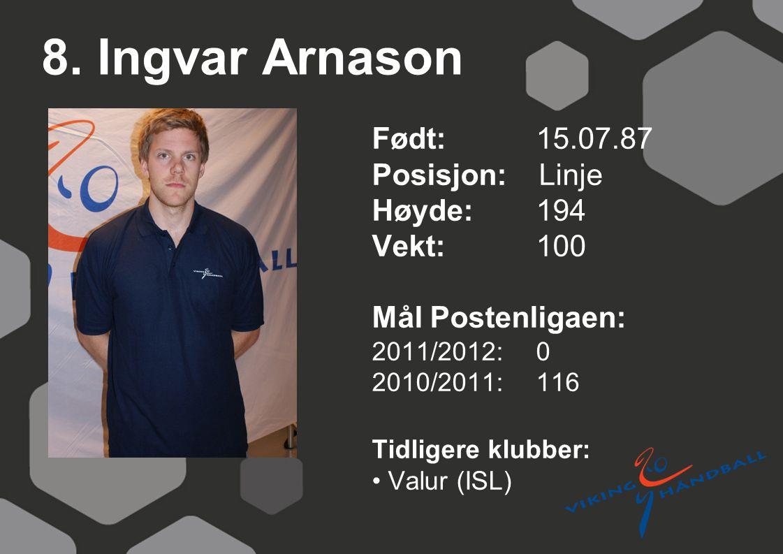 8. Ingvar Arnason Født: 15.07.87 Posisjon: Linje Høyde:194 Vekt:100 Mål Postenligaen: 2011/2012: 0 2010/2011: 116 Tidligere klubber: Valur (ISL)