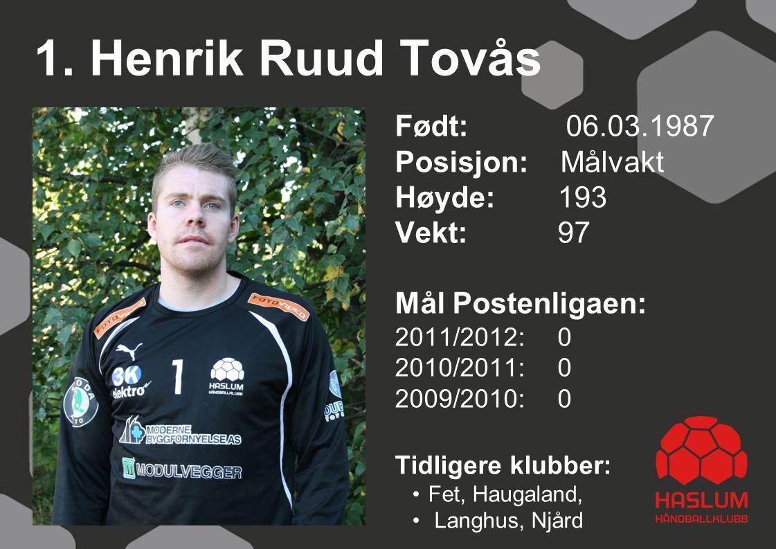 1. Henrik Ruud Tovås Født: 06.03.1987 Posisjon: Målvakt Høyde:193 Vekt: 97 Mål Postenligaen: 2011/2012: 0 2010/2011: 0 2009/2010: 0 Tidligere klubber: