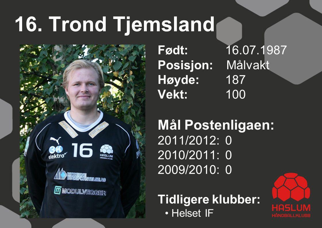 16. Trond Tjemsland Født: 16.07.1987 Posisjon: Målvakt Høyde:187 Vekt:100 Mål Postenligaen: 2011/2012: 0 2010/2011: 0 2009/2010: 0 Tidligere klubber: