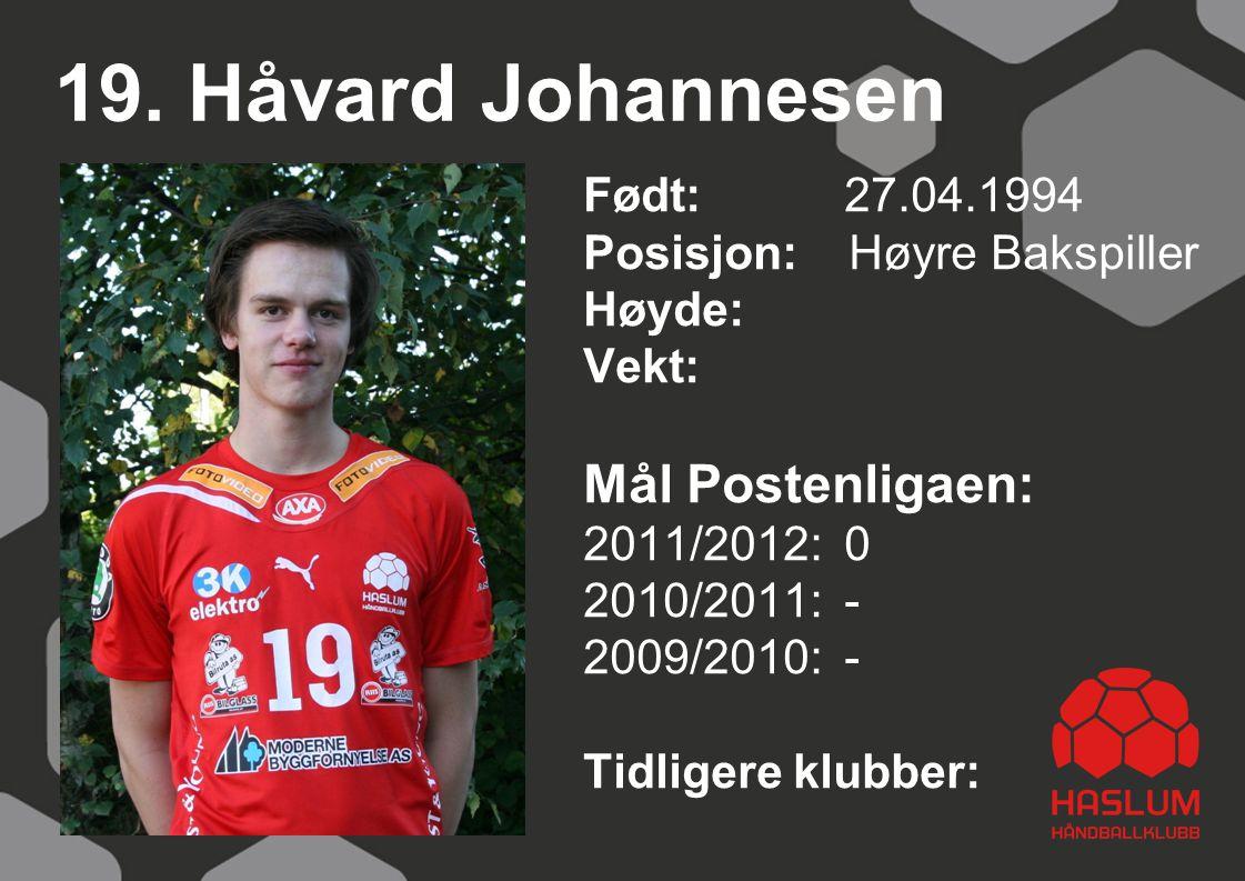 19. Håvard Johannesen Født: 27.04.1994 Posisjon: Høyre Bakspiller Høyde: Vekt: Mål Postenligaen: 2011/2012: 0 2010/2011: - 2009/2010: - Tidligere klub