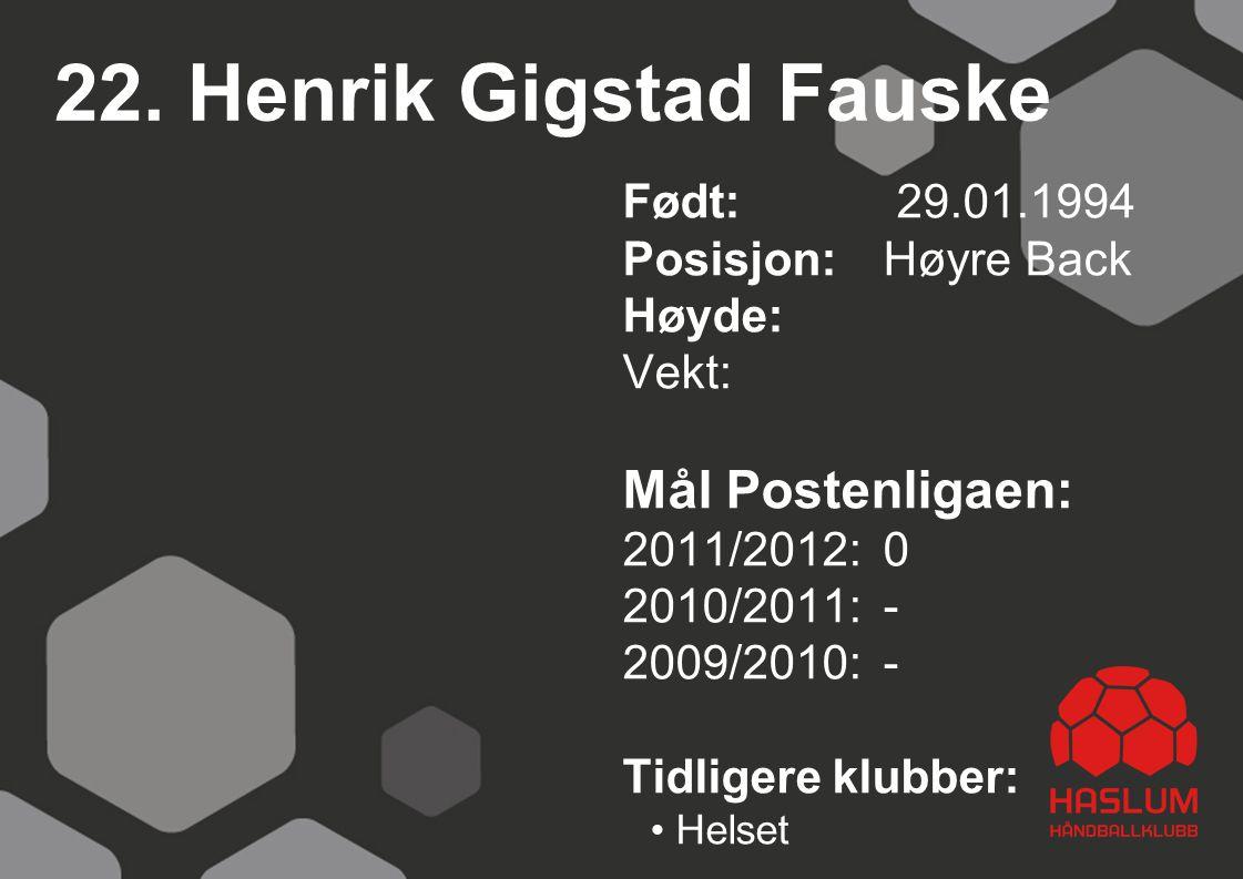 22. Henrik Gigstad Fauske Født: 29.01.1994 Posisjon: Høyre Back Høyde: Vekt: Mål Postenligaen: 2011/2012: 0 2010/2011: - 2009/2010: - Tidligere klubbe