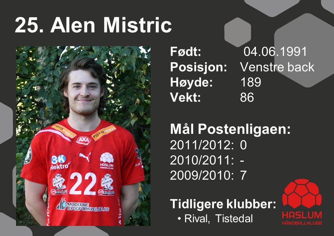 25. Alen Mistric Født: 04.06.1991 Posisjon:Venstre back Høyde:189 Vekt:86 Mål Postenligaen: 2011/2012: 0 2010/2011: - 2009/2010: 7 Tidligere klubber: