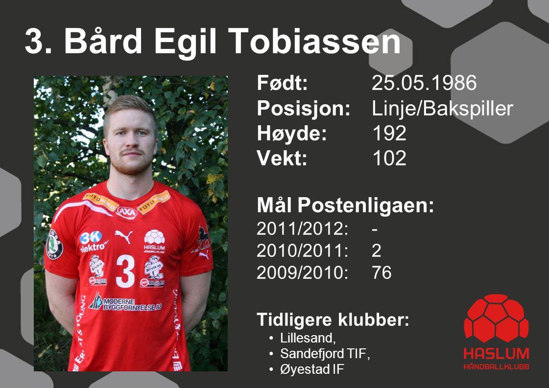 3. Bård Egil Tobiassen Født: 25.05.1986 Posisjon:Linje/Bakspiller Høyde:192 Vekt: 102 Mål Postenligaen: 2011/2012: - 2010/2011: 2 2009/2010: 76 Tidlig