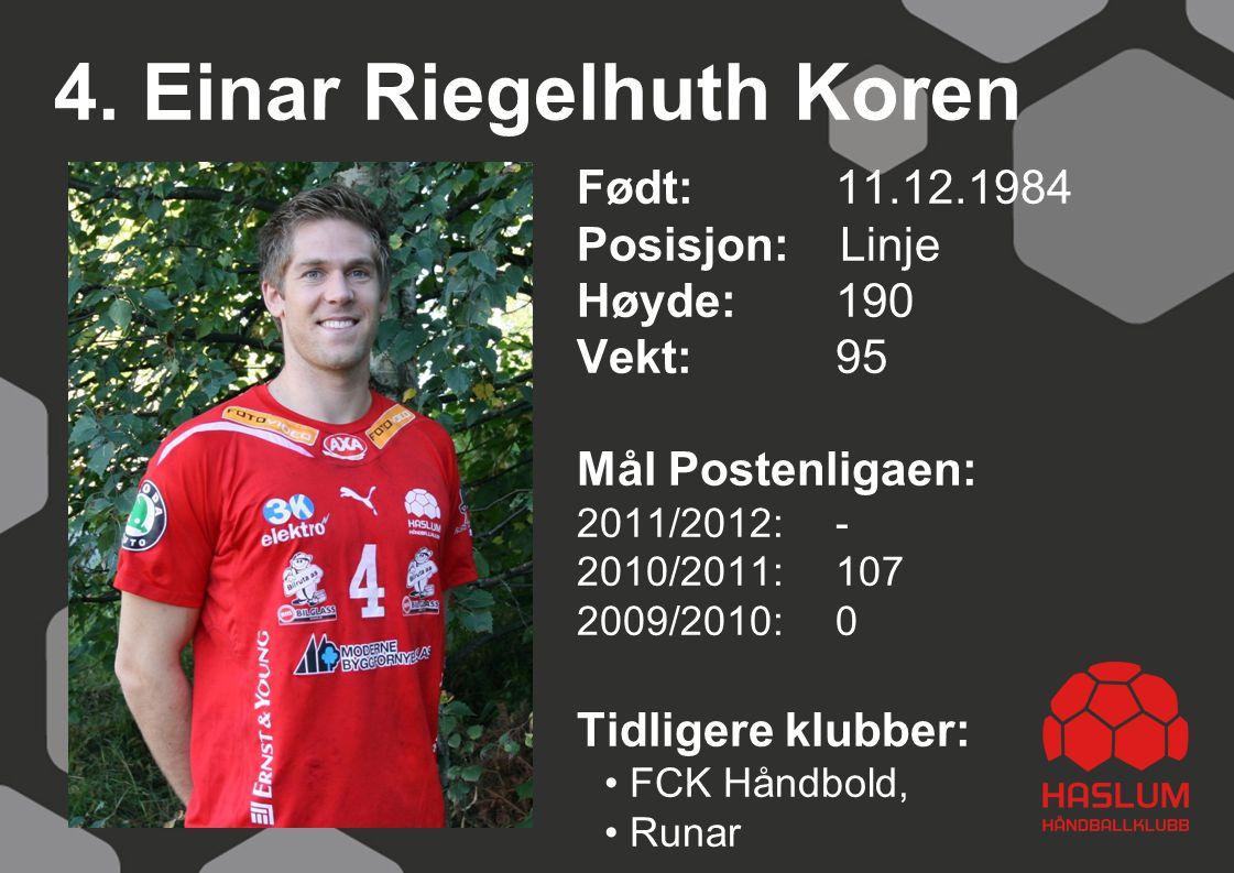 4. Einar Riegelhuth Koren Født: 11.12.1984 Posisjon: Linje Høyde:190 Vekt:95 Mål Postenligaen: 2011/2012: - 2010/2011: 107 2009/2010: 0 Tidligere klub