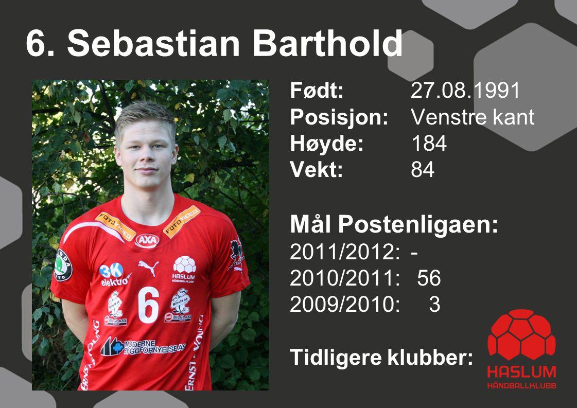 6. Sebastian Barthold Født: 27.08.1991 Posisjon:Venstre kant Høyde:184 Vekt:84 Mål Postenligaen: 2011/2012: - 2010/2011: 56 2009/2010: 3 Tidligere klu