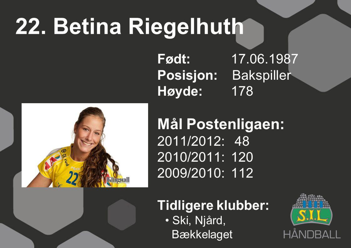 22. Betina Riegelhuth Født: 17.06.1987 Posisjon: Bakspiller Høyde:178 Mål Postenligaen: 2011/2012: 48 2010/2011: 120 2009/2010: 112 Tidligere klubber: