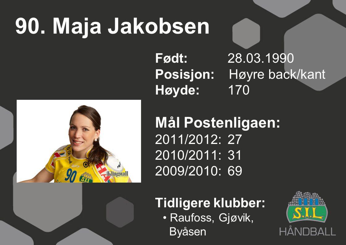 90. Maja Jakobsen Født: 28.03.1990 Posisjon: Høyre back/kant Høyde:170 Mål Postenligaen: 2011/2012: 27 2010/2011: 31 2009/2010: 69 Tidligere klubber: