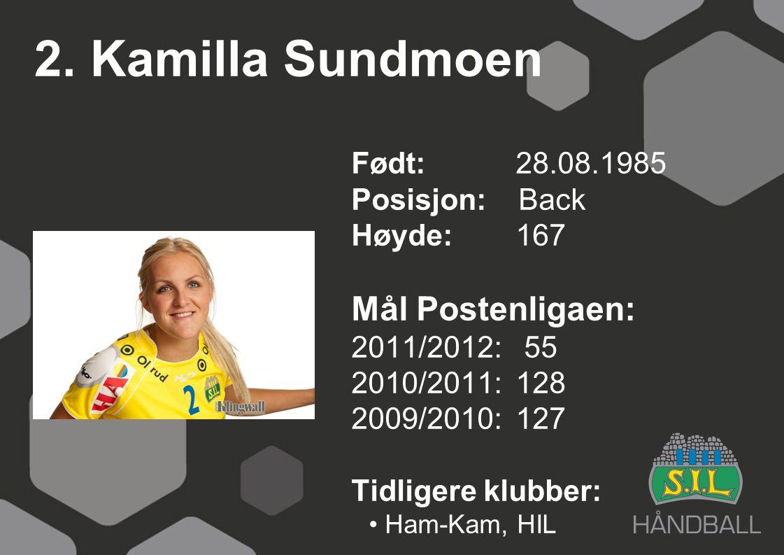 2. Kamilla Sundmoen Født: 28.08.1985 Posisjon: Back Høyde:167 Mål Postenligaen: 2011/2012: 55 2010/2011: 128 2009/2010: 127 Tidligere klubber: Ham-Kam