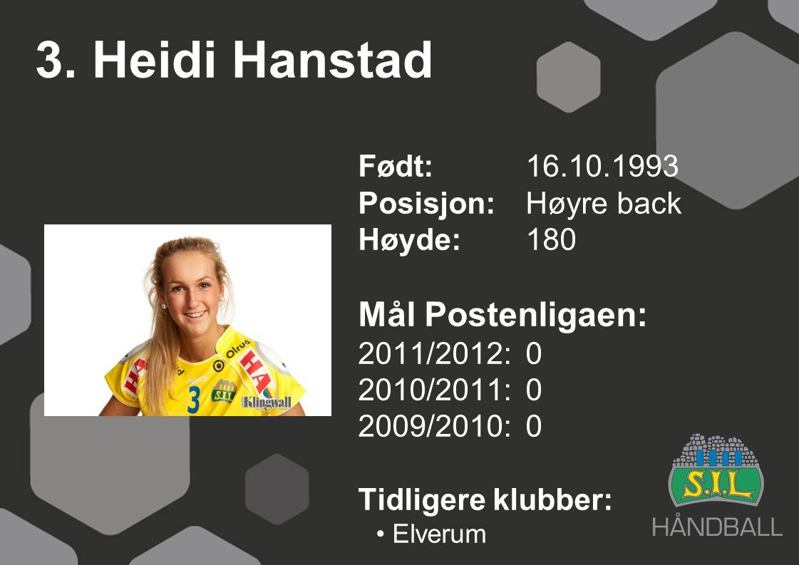 3. Heidi Hanstad Født: 16.10.1993 Posisjon:Høyre back Høyde:180 Mål Postenligaen: 2011/2012: 0 2010/2011: 0 2009/2010: 0 Tidligere klubber: Elverum