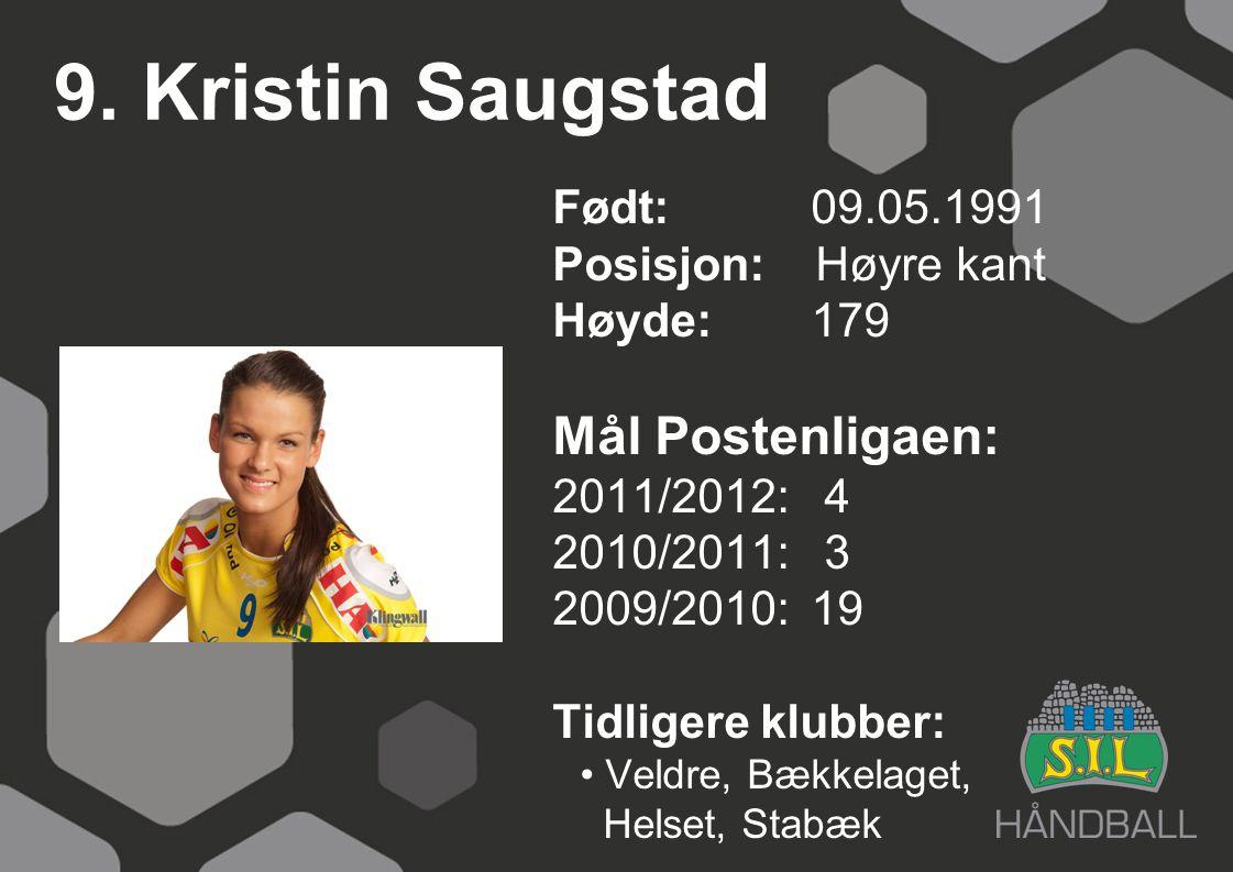 9. Kristin Saugstad Født: 09.05.1991 Posisjon: Høyre kant Høyde:179 Mål Postenligaen: 2011/2012: 4 2010/2011: 3 2009/2010: 19 Tidligere klubber: Veldr