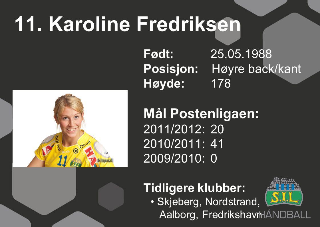 11. Karoline Fredriksen Født: 25.05.1988 Posisjon: Høyre back/kant Høyde:178 Mål Postenligaen: 2011/2012: 20 2010/2011: 41 2009/2010: 0 Tidligere klub