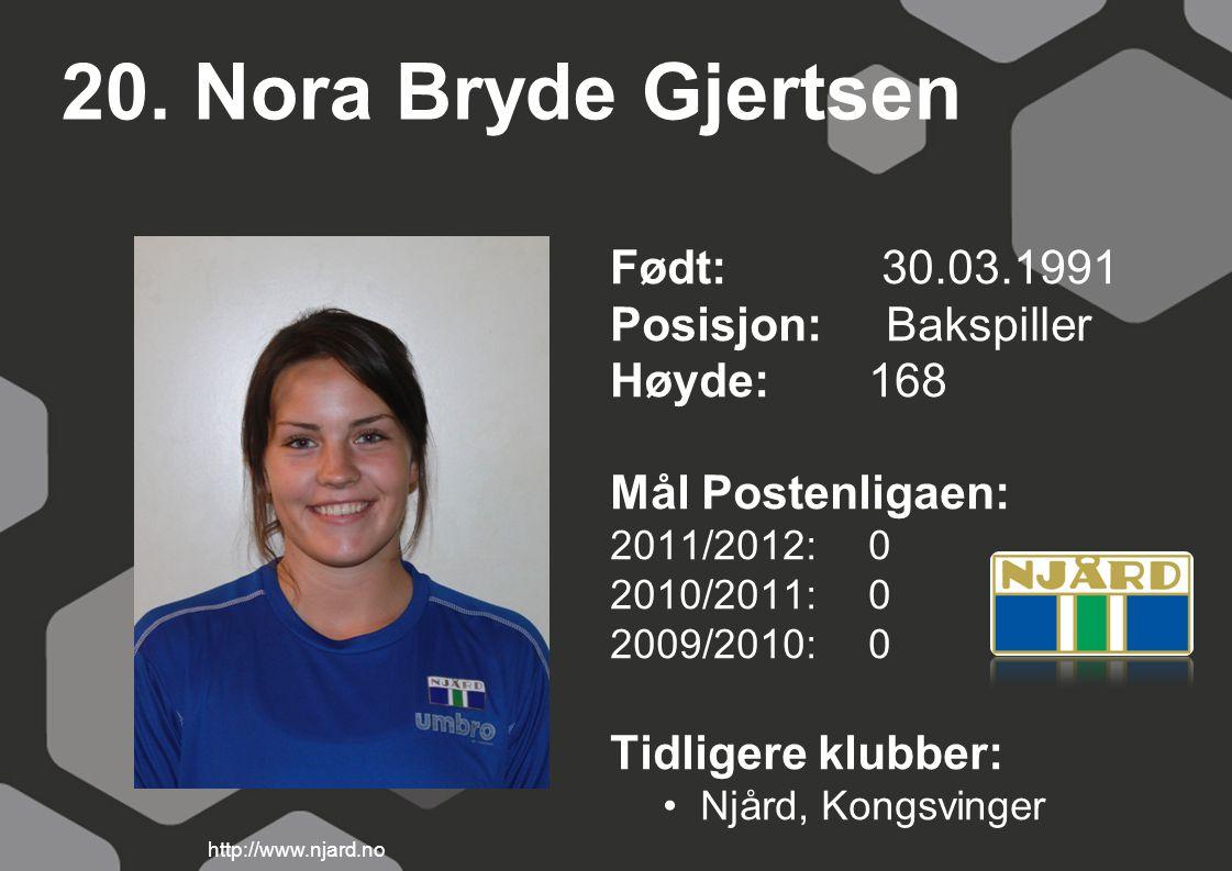 20. Nora Bryde Gjertsen Født: 30.03.1991 Posisjon: Bakspiller Høyde:168 Mål Postenligaen: 2011/2012: 0 2010/2011: 0 2009/2010: 0 Tidligere klubber: Nj