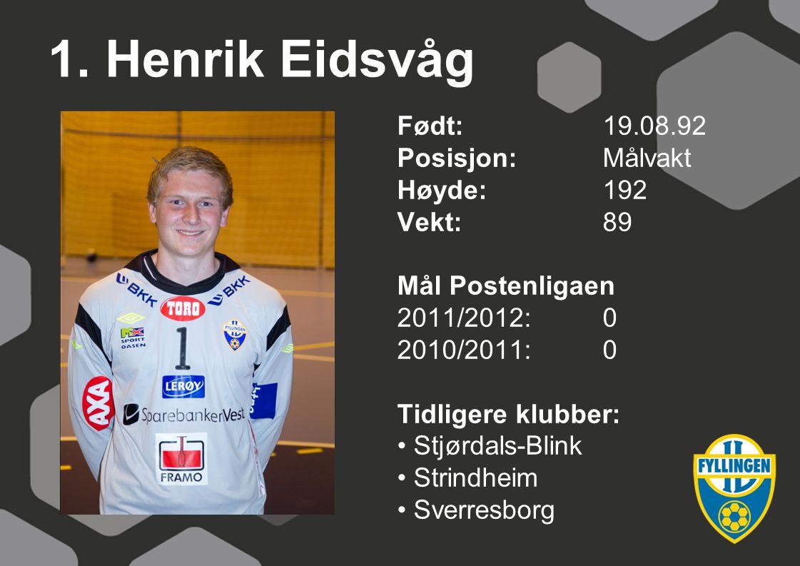 1. Henrik Eidsvåg Født:19.08.92 Posisjon:Målvakt Høyde:192 Vekt:89 Mål Postenligaen 2011/2012:0 2010/2011:0 Tidligere klubber: Stjørdals-Blink Strindh