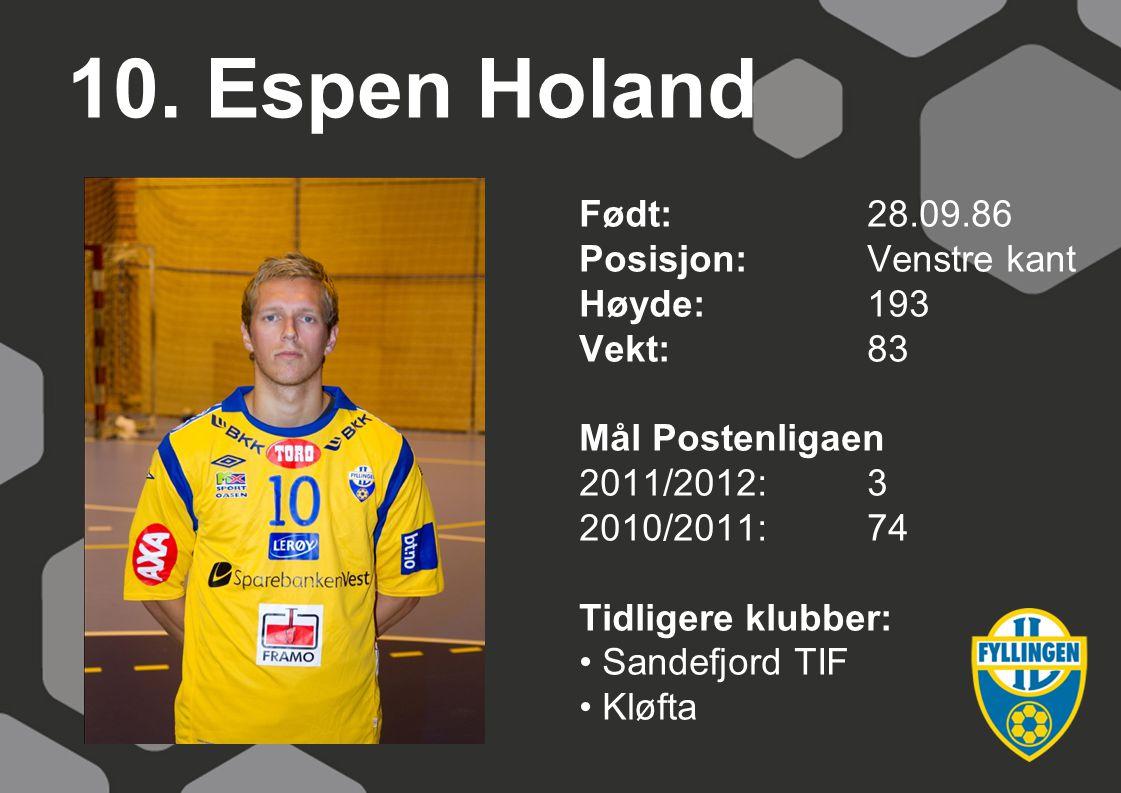 10. Espen Holand Født:28.09.86 Posisjon: Venstre kant Høyde:193 Vekt:83 Mål Postenligaen 2011/2012:3 2010/2011:74 Tidligere klubber: Sandefjord TIF Kl
