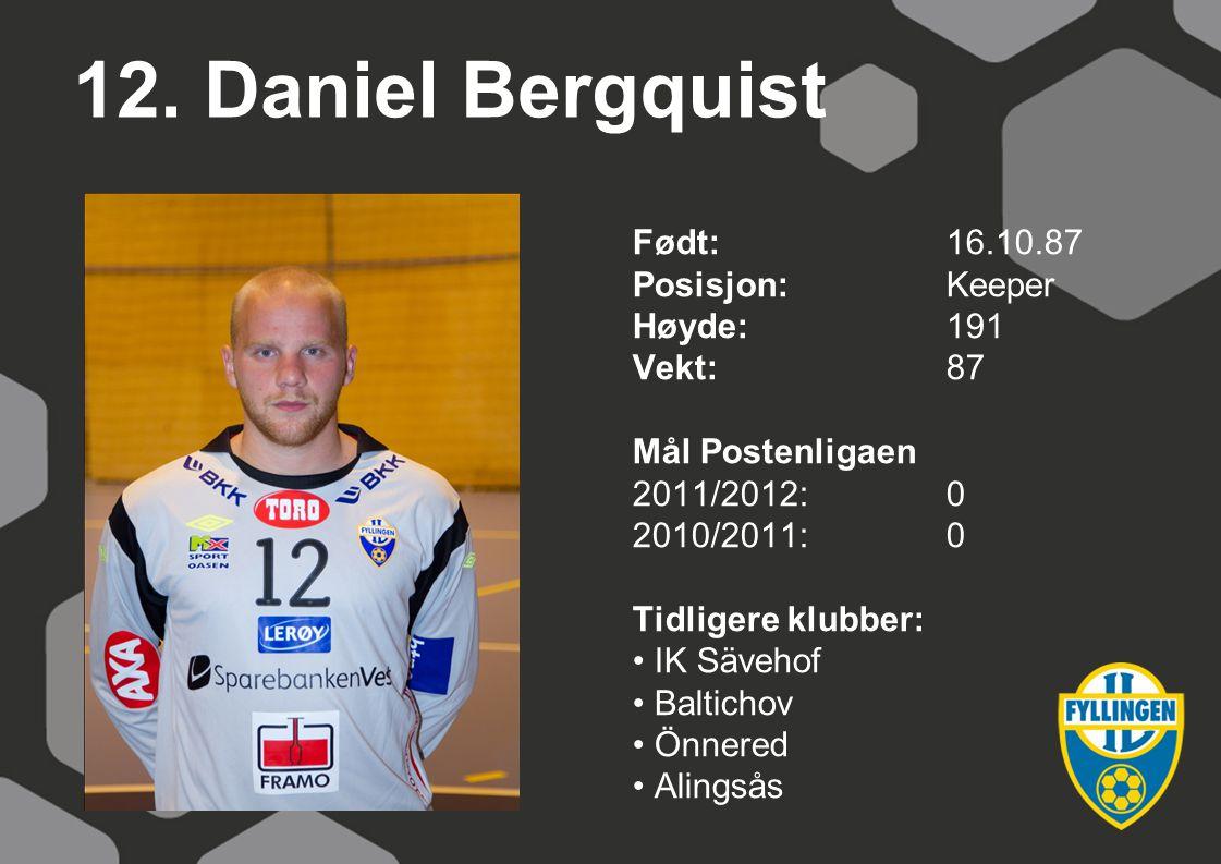 12. Daniel Bergquist Født:16.10.87 Posisjon:Keeper Høyde:191 Vekt:87 Mål Postenligaen 2011/2012:0 2010/2011:0 Tidligere klubber: IK Sävehof Baltichov