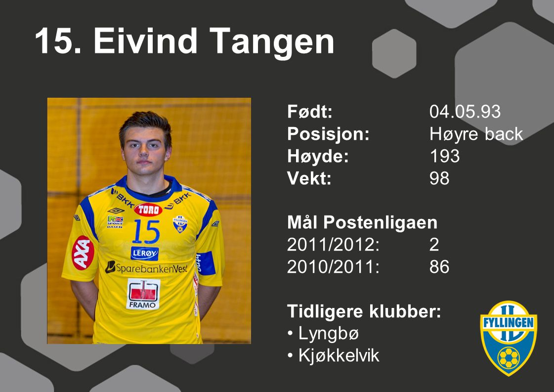 15. Eivind Tangen Født:04.05.93 Posisjon:Høyre back Høyde:193 Vekt:98 Mål Postenligaen 2011/2012:2 2010/2011:86 Tidligere klubber: Lyngbø Kjøkkelvik