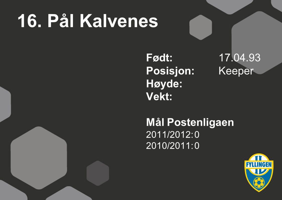 16. Pål Kalvenes Født:17.04.93 Posisjon:Keeper Høyde: Vekt: Mål Postenligaen 2011/2012:0 2010/2011:0