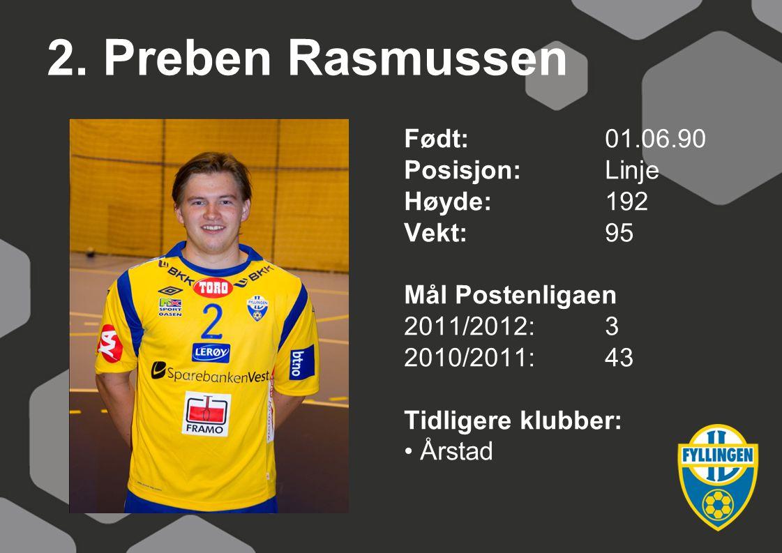 2. Preben Rasmussen Født:01.06.90 Posisjon:Linje Høyde:192 Vekt:95 Mål Postenligaen 2011/2012:3 2010/2011:43 Tidligere klubber: Årstad