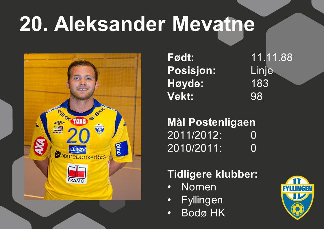 20. Aleksander Mevatne Født:11.11.88 Posisjon:Linje Høyde:183 Vekt:98 Mål Postenligaen 2011/2012:0 2010/2011:0 Tidligere klubber: Nornen Fyllingen Bod