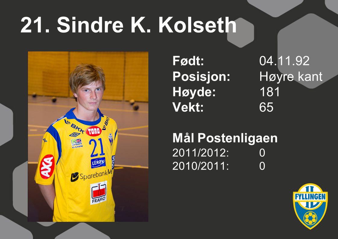 21. Sindre K. Kolseth Født:04.11.92 Posisjon:Høyre kant Høyde:181 Vekt:65 Mål Postenligaen 2011/2012:0 2010/2011:0
