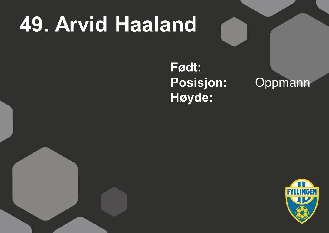 49. Arvid Haaland Født: Posisjon:Oppmann Høyde: