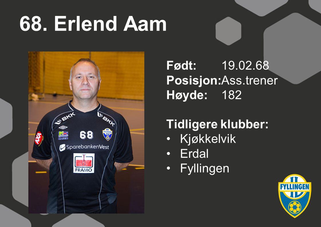 68. Erlend Aam Født:19.02.68 Posisjon:Ass.trener Høyde:182 Tidligere klubber: Kjøkkelvik Erdal Fyllingen