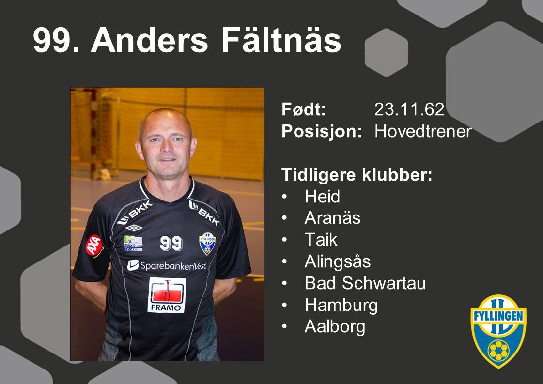99. Anders Fältnäs Født:23.11.62 Posisjon:Hovedtrener Tidligere klubber: Heid Aranäs Taik Alingsås Bad Schwartau Hamburg Aalborg