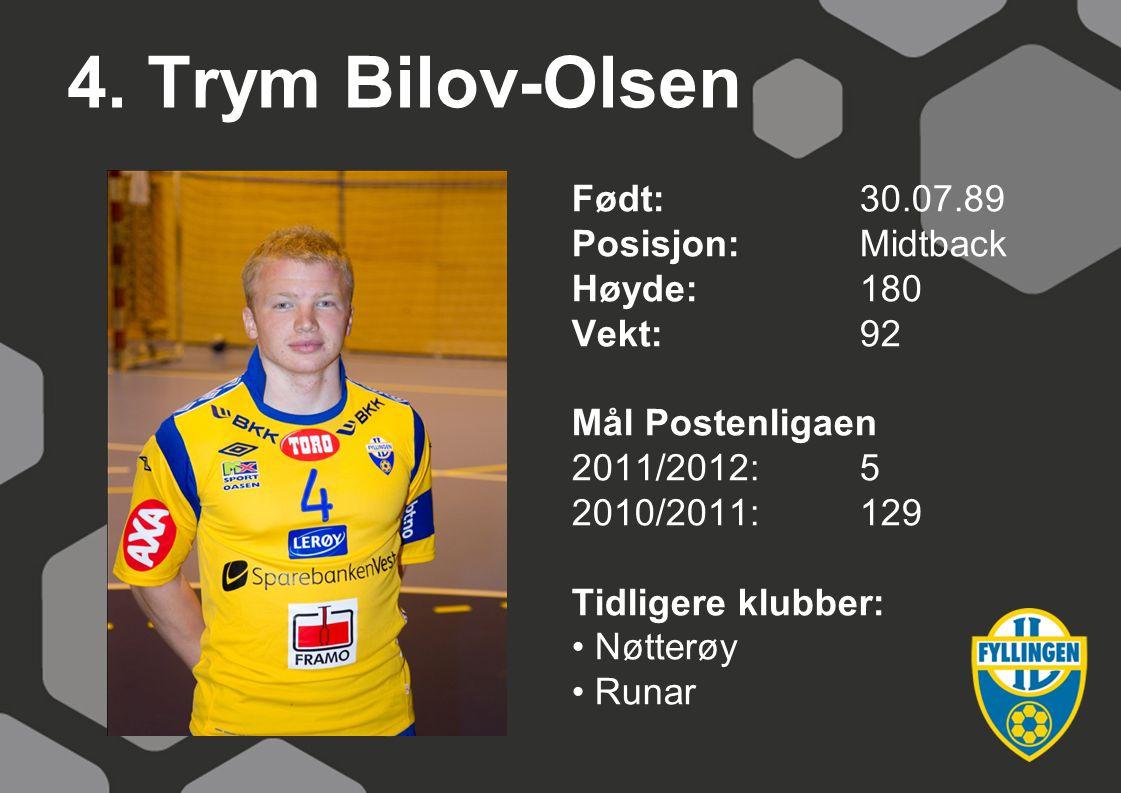 4. Trym Bilov-Olsen Født:30.07.89 Posisjon:Midtback Høyde:180 Vekt:92 Mål Postenligaen 2011/2012:5 2010/2011:129 Tidligere klubber: Nøtterøy Runar