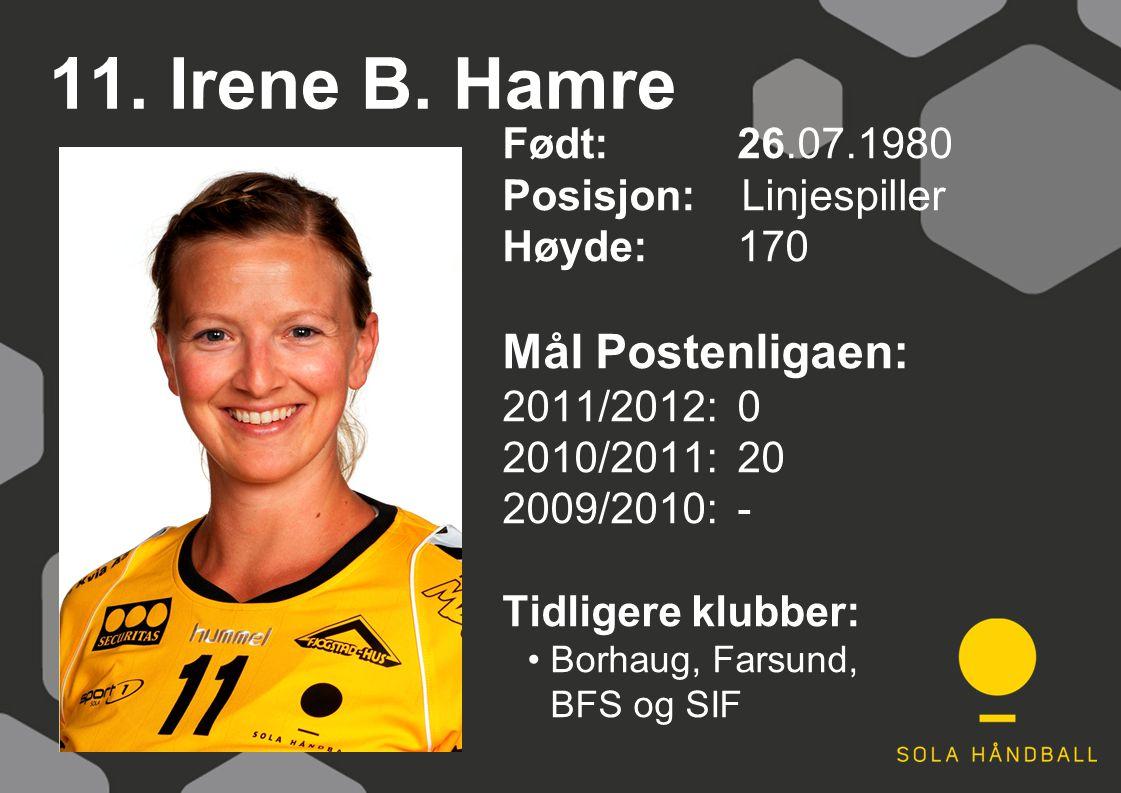11. Irene B. Hamre Født: 26.07.1980 Posisjon: Linjespiller Høyde:170 Mål Postenligaen: 2011/2012: 0 2010/2011: 20 2009/2010: - Tidligere klubber: Borh