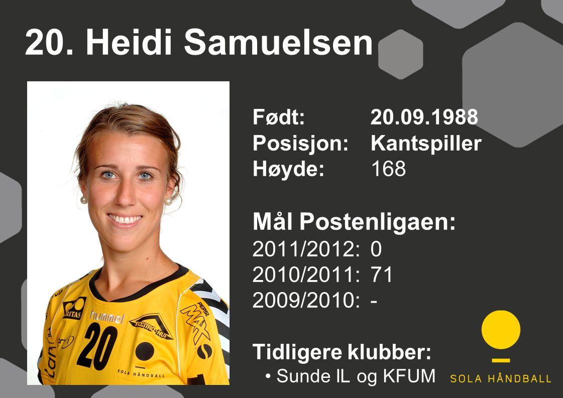 20. Heidi Samuelsen Født: 20.09.1988 Posisjon: Kantspiller Høyde:168 Mål Postenligaen: 2011/2012: 0 2010/2011: 71 2009/2010: - Tidligere klubber: Sund