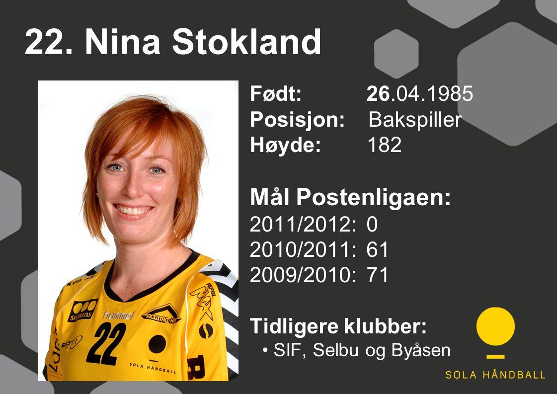 22. Nina Stokland Født: 26.04.1985 Posisjon: Bakspiller Høyde:182 Mål Postenligaen: 2011/2012: 0 2010/2011: 61 2009/2010: 71 Tidligere klubber: SIF, S