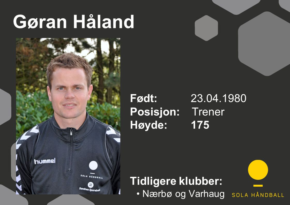Gøran Håland Født: 23.04.1980 Posisjon: Trener Høyde:175 Tidligere klubber: Nærbø og Varhaug