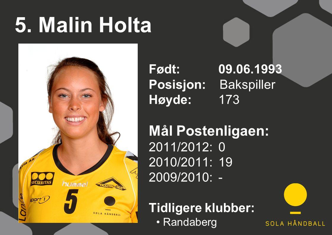 5. Malin Holta Født: 09.06.1993 Posisjon: Bakspiller Høyde:173 Mål Postenligaen: 2011/2012: 0 2010/2011: 19 2009/2010: - Tidligere klubber: Randaberg