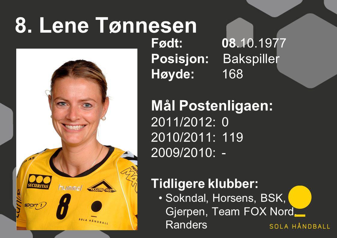 8. Lene Tønnesen Født: 08.10.1977 Posisjon: Bakspiller Høyde:168 Mål Postenligaen: 2011/2012: 0 2010/2011: 119 2009/2010: - Tidligere klubber: Sokndal