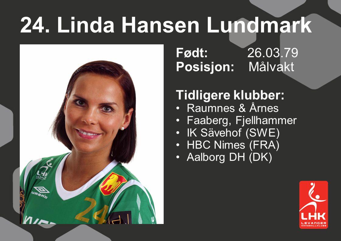 24. Linda Hansen Lundmark Født: 26.03.79 Posisjon: Målvakt Tidligere klubber: Raumnes & Årnes Faaberg, Fjellhammer IK Sävehof (SWE) HBC Nimes (FRA) Aa