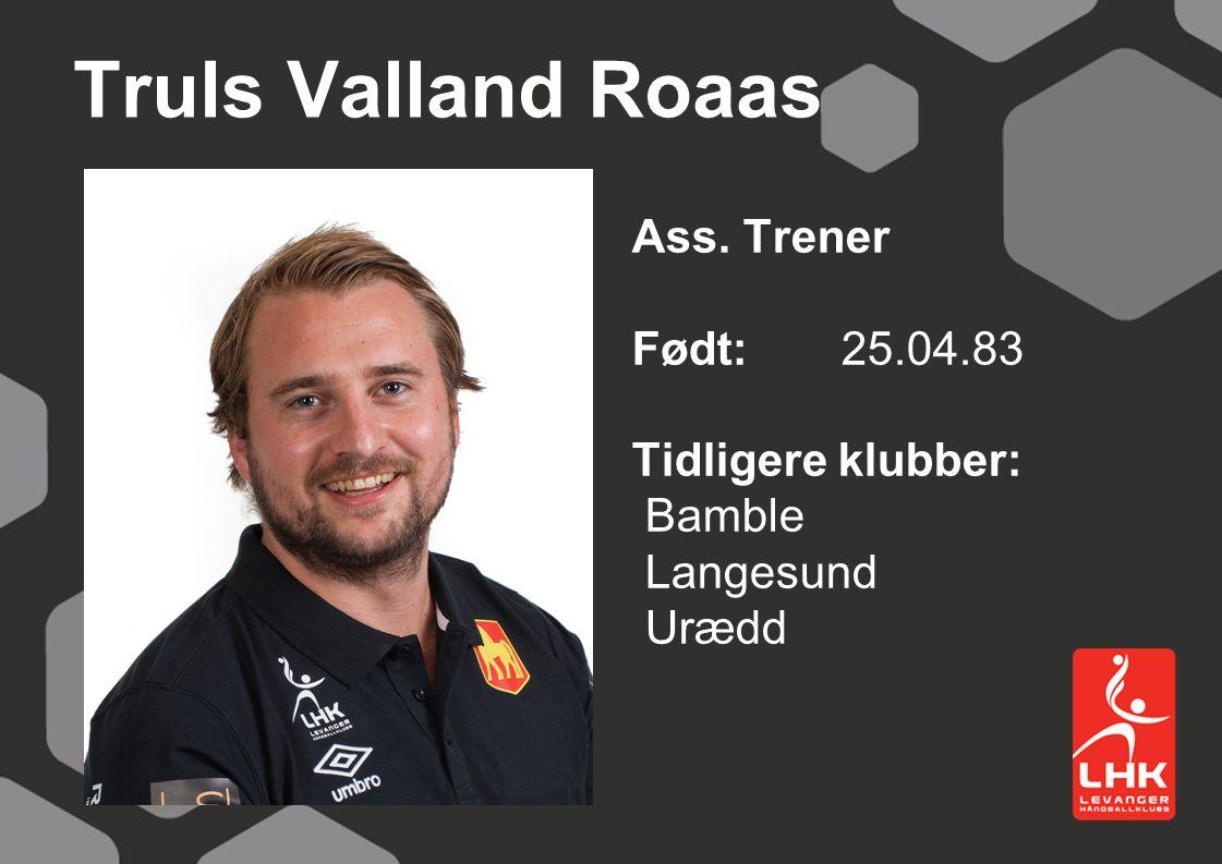 Truls Valland Roaas Ass. Trener Født:25.04.83 Tidligere klubber: Bamble Langesund Urædd