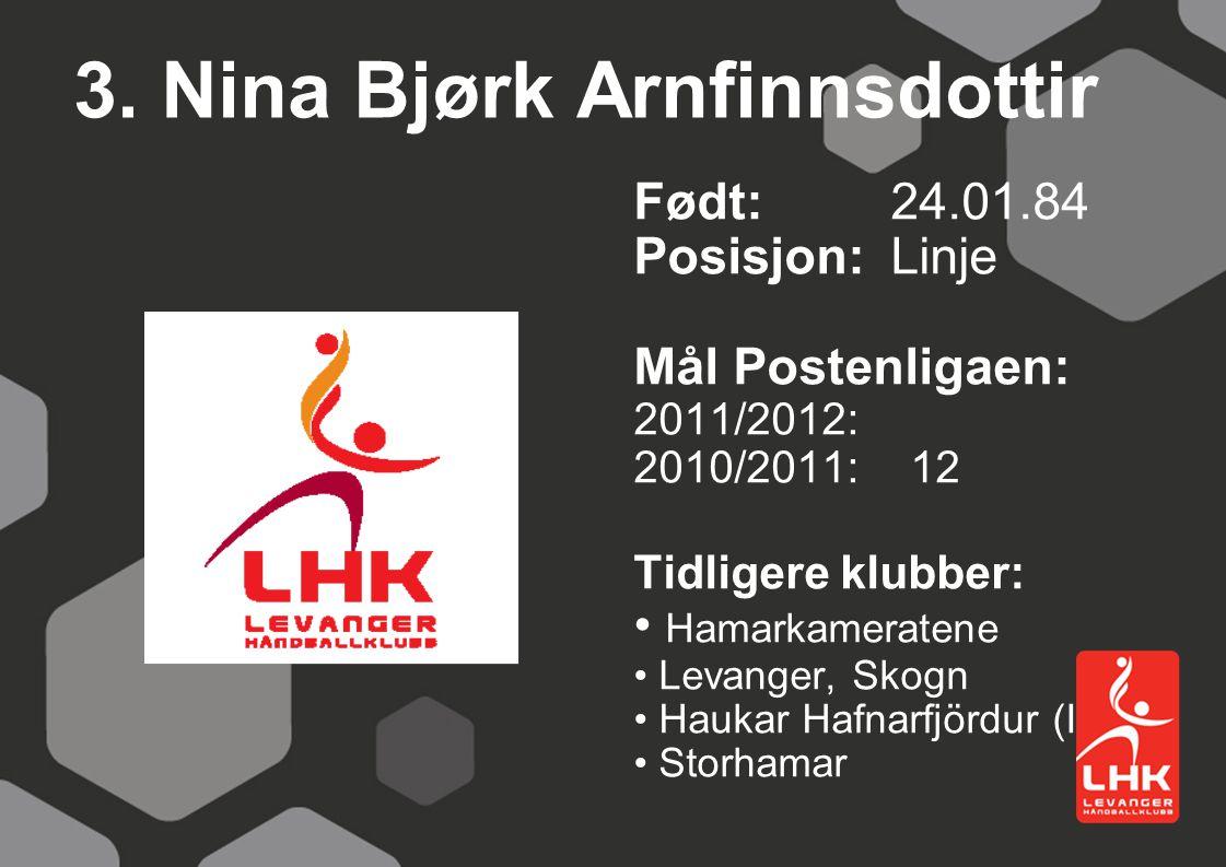 3. Nina Bjørk Arnfinnsdottir Født:24.01.84 Posisjon: Linje Mål Postenligaen: 2011/2012: 2010/2011: 12 Tidligere klubber: Hamarkameratene Levanger, Sko