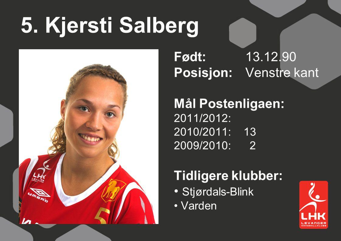 5. Kjersti Salberg Født:13.12.90 Posisjon: Venstre kant Mål Postenligaen: 2011/2012: 2010/2011: 13 2009/2010: 2 Tidligere klubber: Stjørdals-Blink Var