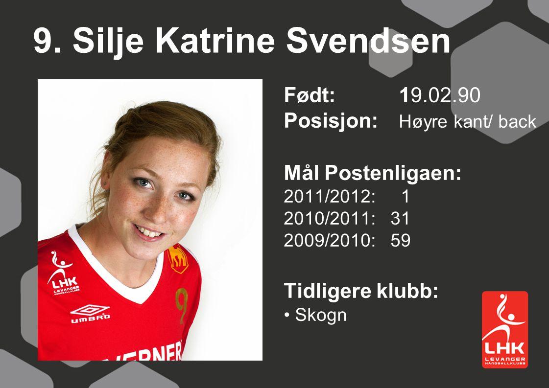 9. Silje Katrine Svendsen Født:19.02.90 Posisjon: Høyre kant/ back Mål Postenligaen: 2011/2012: 1 2010/2011: 31 2009/2010: 59 Tidligere klubb: Skogn
