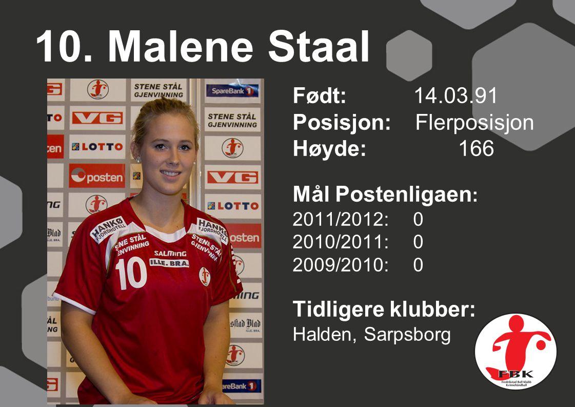 10. Malene Staal Født: 14.03.91 Posisjon: Flerposisjon Høyde: 166 Mål Postenligaen : 2011/2012: 0 2010/2011: 0 2009/2010: 0 Tidligere klubber: Halden,