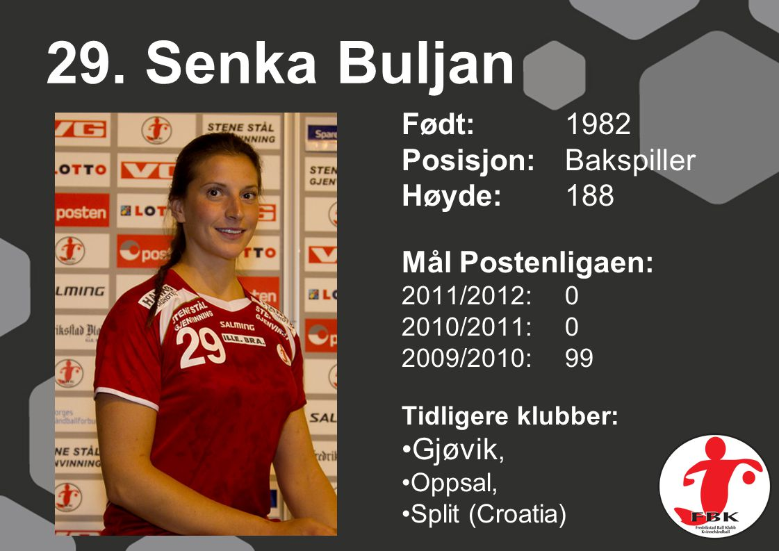 29. Senka Buljan Født: 1982 Posisjon: Bakspiller Høyde:188 Mål Postenligaen: 2011/2012: 0 2010/2011: 0 2009/2010: 99 Tidligere klubber: Gjøvik, Oppsal