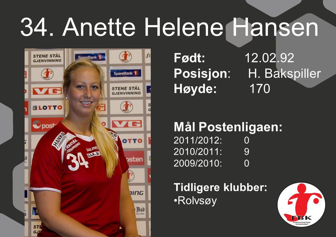 34. Anette Helene Hansen Født: 12.02.92 Posisjon: H. Bakspiller Høyde: 170 Mål Postenligaen: 2011/2012: 0 2010/2011: 9 2009/2010: 0 Tidligere klubber: