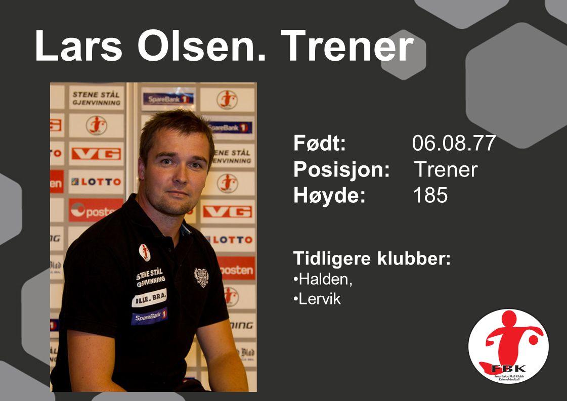 Lars Olsen. Trener Født: 06.08.77 Posisjon: Trener Høyde:185 Tidligere klubber: Halden, Lervik