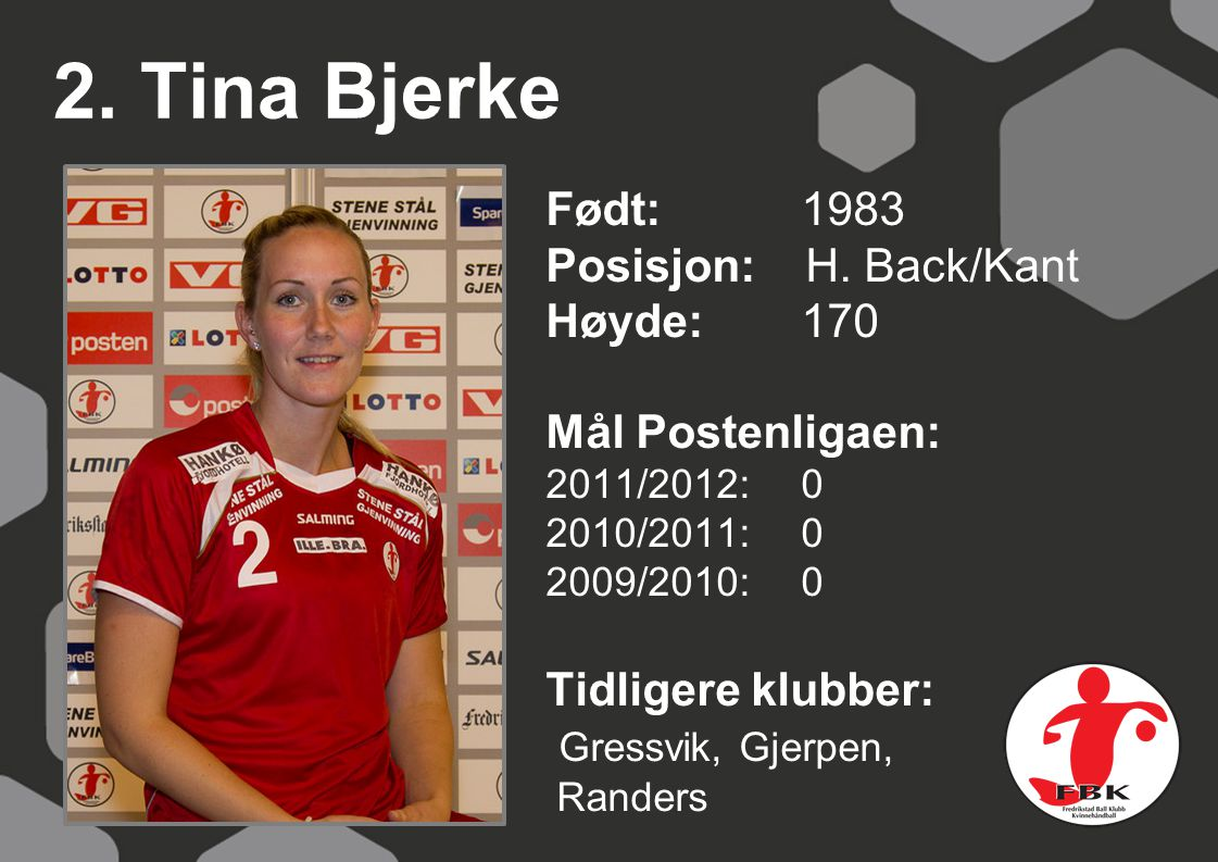 2. Tina Bjerke Født: 1983 Posisjon: H. Back/Kant Høyde:170 Mål Postenligaen: 2011/2012: 0 2010/2011: 0 2009/2010: 0 Tidligere klubber: Gressvik, Gjerp